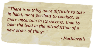 """There is nothing more difficult to take in hand, more perilous to conduct, or more uncertain in its success, than to take the lead in the introduction of a new order of things.""